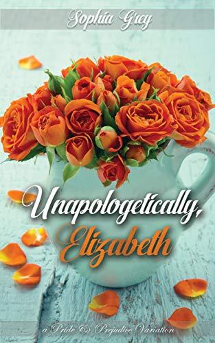 Unapologetically, Elizabeth: A Pride and Prejudice Variation (English Edition)