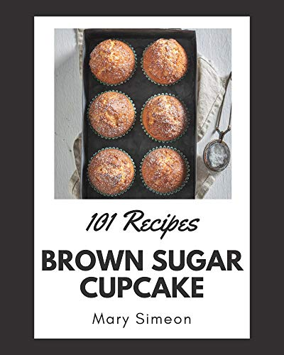 101 Brown Sugar Cupcake Recipes: I Love Brown Sugar Cupcake Cookbook! (English Edition)