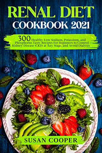 Renal Diet Cookbook: 300 Healthy Low Sodium, Potassium, and Phosphorus Tasty Recipes for Beginners to Control Kidney Disease (CKD) at Any Stage, and Avoid Dialysis
