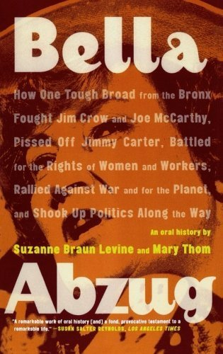 Bella Abzug: How One Tough Broad from the Bronx Fought Jim Crow and Joe McCarthy, Pissed Off Jimmy Carter, Battled for the Rights of Women and ... Planet, and Shook Up Politics Along the Way by Levine, Suzanne Braun Published by Farrar, Straus and Gi