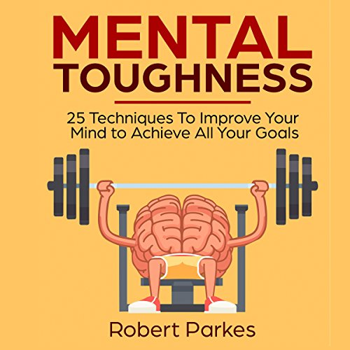Mental Toughness: 25 Techniques to Improve Your Mind to Achieve All Your Goals audiobook cover art