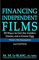 FINANCING INDEPENDENT FILMS, 2nd Edition: 50 Ways to Get the Golden Goose, not a Goose Egg (Film Financing)