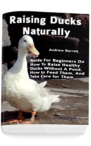 Raising Ducks Naturally: Guide For Beginners On How To Raise Healthy Ducks Without A Pond, How to Feed Them, And Take Care for Them by [Andrew Barrett]