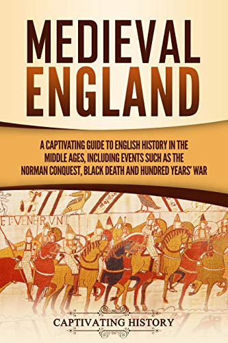 Medieval England: A Captivating Guide to English History in the Middle Ages, Including Events Such as the Norman Conquest, Black Death, and Hundred Years' War (Captivating History)