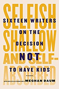Selfish, Shallow, and Self-Absorbed: Sixteen Writers on the Decision Not to Have Kids by [Meghan Daum]
