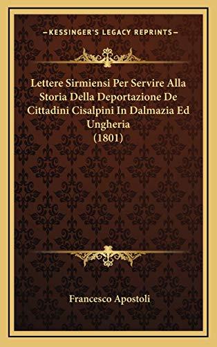 Lettere Sirmiensi Per Servire Alla Storia Della Deportazione De Cittadini Cisalpini In Dalmazia Ed Ungheria (1801) (Italian Edition)