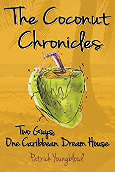 The Coconut Chronicles: Two Guys, One Caribbean Dream House by [Patrick Youngblood]