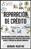 Reparación de Crédito: Cómo Reparar su Crédito, Aumentar su Crédito, Superar la Deuda de la Tarjeta de Crédito para Siempre y Proteger su Libertad Financiera