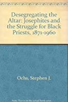 Desegregating the Altar: Josephites and the Struggle for Black Priests, 1871-1960
