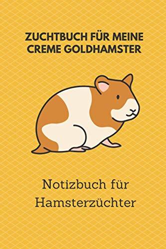 Zuchtbuch für meine Creme Goldhamster: 6x9 Notizbuch für über 50 Eintragungen, alle Nachwüchse und Kreuzungen im Blick, ideales Buch für Hamsterzüchter, auch als Geschenk geeignet