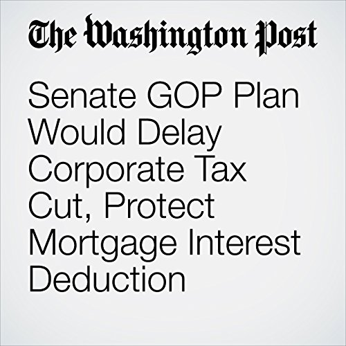 Senate GOP Plan Would Delay Corporate Tax Cut, Protect Mortgage Interest Deduction copertina