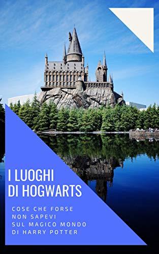 I luoghi di Hogwarts - Cose che forse non sapevi sul magico mondo di Harry Potter: Aneddoti, curiosità e retroscena dai libri e dai film della saga