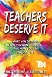 Teachers Deserve It: What You Deserve. Why You Don t Have It. And How You Can Go Get It.