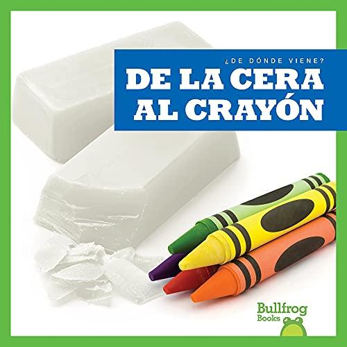 de la Cera Al Crayón (from Wax to Crayon) (¿de Dónde Viene? (Where Does It Come From?)) (Spanish Edition)