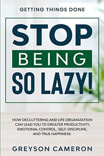 Getting Things Done: STOP BEING SO LAZY! - How Decluttering and Life Organization Can Lead You To Greater Productivity, Emotional Control, Self-Discipline, and True Happiness