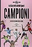 Campioni. Gli atleti che hanno fatto la storia nelle pagine de'La Gazzetta dello Sport (1896-2016). Ediz. illustrata