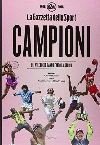 """Campioni. Gli atleti che hanno fatto la storia nelle pagine de """"La Gazzetta dello Sport (1896-2016). Ediz. illustrata"""