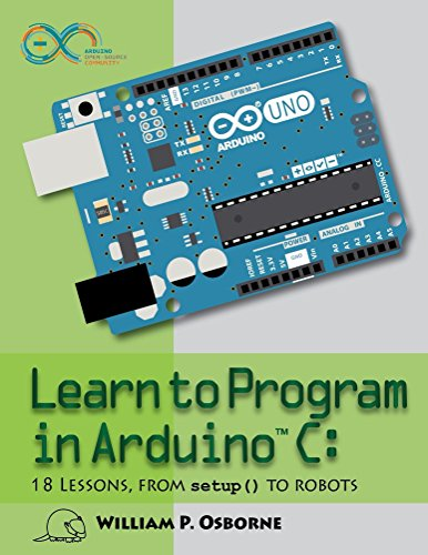 Learn to Program in Arduino C: 18 Lessons, From setup() to Robots (English Edition)