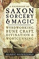 A Handbook of Saxon Sorcery & Magic: Wyrdworking, Rune Craft, Divination & Wortcunning