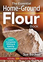 The Essential Home-Ground Flour Book: Learn Complete Milling and Baking Techniques, Includes 100 Delicious Recipes PDF