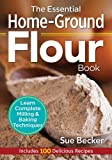 The Essential Home-Ground Flour Book: Learn Complete Milling and Baking Techniques, Includes 100...