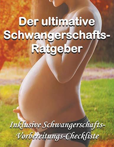 Der ultimative Schwangerschafts-Ratgeber: Inklusive Schwangerschafts-Vorbereitungs-Checkliste als Bonus