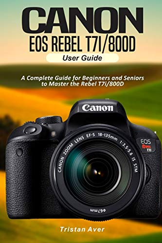 Canon EOS Rebel T7i/800D User Guide: A Complete Guide for Beginners and Seniors to Master the Rebel T7i/800D