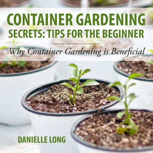 Container Gardening Secrets     Tips for the Beginner: Why Container Gardening Is Beneficial              By:                                                                                                                                 Danielle Long                               Narrated by:                                                                                                                                 Beth Bostic                      Length: 48 mins     5 ratings     Overall 2.8