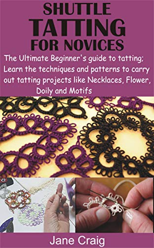 SHUTTLE TATTING FOR NOVICES: The Ultimate Beginner's guide to tatting; Learn the techniques and patterns to carry out tatting projects like Necklaces, Flower, Doily and Motifs by [Jane  Craig]