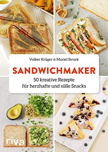 Sandwichmaker: 50 kreative Rezepte für herzhafte und süße Snacks