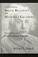 Understanding Special Relativity and Maxwell's Equations: With Implications for a Unified Field Theory