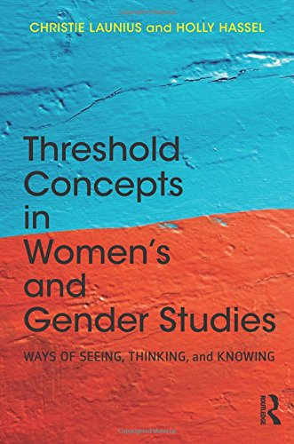 Threshold Concepts in Women's and Gender Studies: Ways of Seeing, Thinking, and Knowing (Threshold Concepts In Womens And Gender Studies)