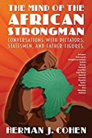 The Mind of the African Strongman: Conversations with Dictators, Statesmen, and Father Figures