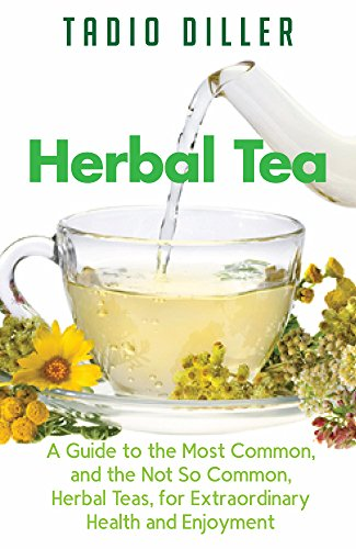 Herbal Teas: A Guide to the Most Common, and the Not So Common, Herbal Teas, for Extraordinary Health and Enjoyment (Worlds Most Loved Drinks Book 10)
