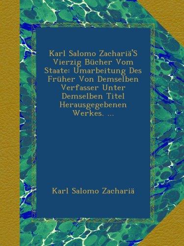 Karl Salomo Zachariä'S Vierzig Bücher Vom Staate: Umarbeitung Des Früher Von Demselben Verfasser Unter Demselben Titel Herausgegebenen Werkes. ...