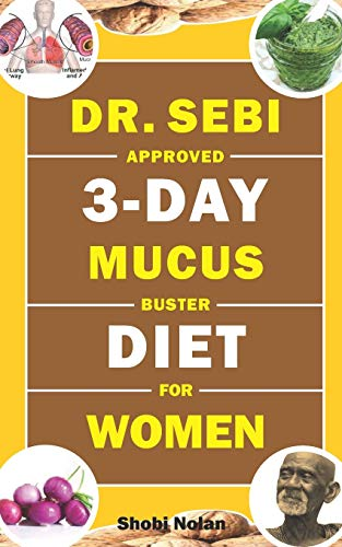 DR. SEBI APPROVED 3-DAY MUCUS BUSTER DIET FOR WOMEN: Amazing Dr. Sebi Approved 3-Day Alkaline Diet Program For Natural Mucus Cleanse, Liver Cleanse, ... & Full-Body Detox To Revitalize The Body