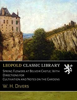 Spring Flowers at Belvoir Castle; With Directions for Cultivation and Notes on the Gardens