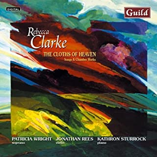 The Cloths of Heaven - Songs & Chamber Works by Rebecca Clarke by Jonathan Rees - violin, Kathron Sturrock - Piano Patricia Wright - Soprano (2000-09-25)