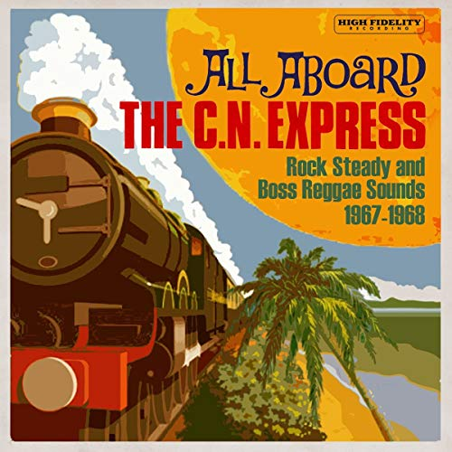 All Aboard The C.N. Express: Rock Steady And Boss Reggae Sounds 1967-1968