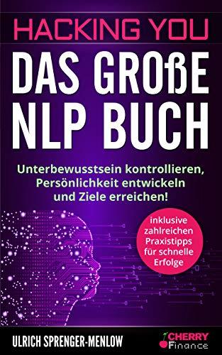 Hacking You - Das große NLP Buch: Unterbewusstsein kontrollieren, Persönlichkeit entwickeln und Ziele erreichen! + inklusive zahlreichen Praxistipps für schnelle Erfolge
