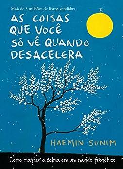 As coisas que você só vê quando desacelera: Como manter a calma em um mundo frenético (Portuguese Edition) by [Haemin Sunim]