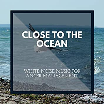 Close to the Ocean - White Noise Music for Anger Management