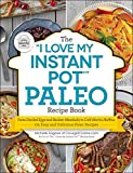 The 'I Love My Instant Pot®' Paleo Recipe Book: From Deviled Eggs and Reuben Meatballs to Café Mocha Muffins, 175 Easy and Delicious Paleo Recipes ('I Love My' Series)