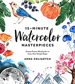 15-Minute Watercolor Masterpieces: Create Frame-Worthy Art in Just a Few Simple Steps by [Anna Koliadych]