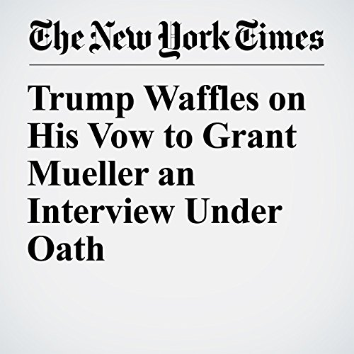 Trump Waffles on His Vow to Grant Mueller an Interview Under Oath copertina