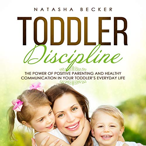 Toddler Discipline: The Power of Positive Parenting and Healthy Communication in Your Toddler's Everyday Life cover art