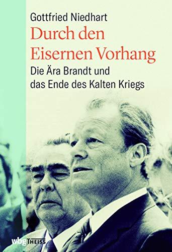 Durch den eisernen Vorhang. Die Ära Brandt und das Ende des Kalten Krieges. Wie Kommunikation in der Außenpolitik zu Deeskalation und Entspannung mit ... Die Ära Brandt und das Ende des Kalten Kriegs