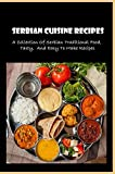 Serbian Cuisine Recipes: A Collection Of Serbian Traditional Food, Tasty, And Easy To Make Recipes: Serbian Cooking Recipes
