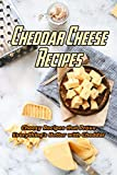 Cheddar Cheese Recipes: Cheesy Recipes that Prove Everything's Better with Cheddar: Recipes for Cheddar Cheese Lovers Book (English Edition)