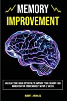 Memory Improvement: Unleash Your Brain Potential to Improve your Memory and Concentration Tremendously Within 2 Weeks